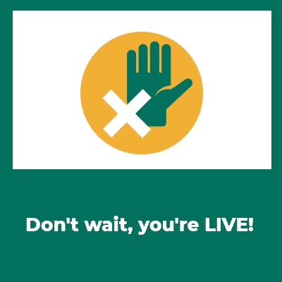 don't wait your're live